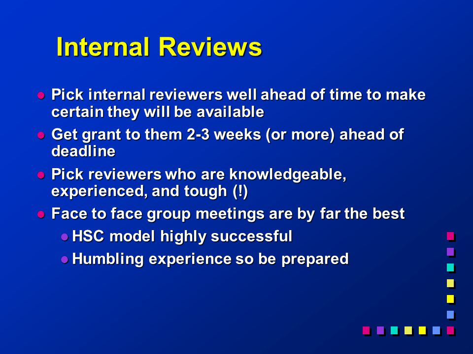 Internal Reviews l Pick internal reviewers well ahead of time to make certain they will be available l Get grant to them 2-3 weeks (or more) ahead of deadline l Pick reviewers who are knowledgeable, experienced, and tough (!) l Face to face group meetings are by far the best l HSC model highly successful l Humbling experience so be prepared