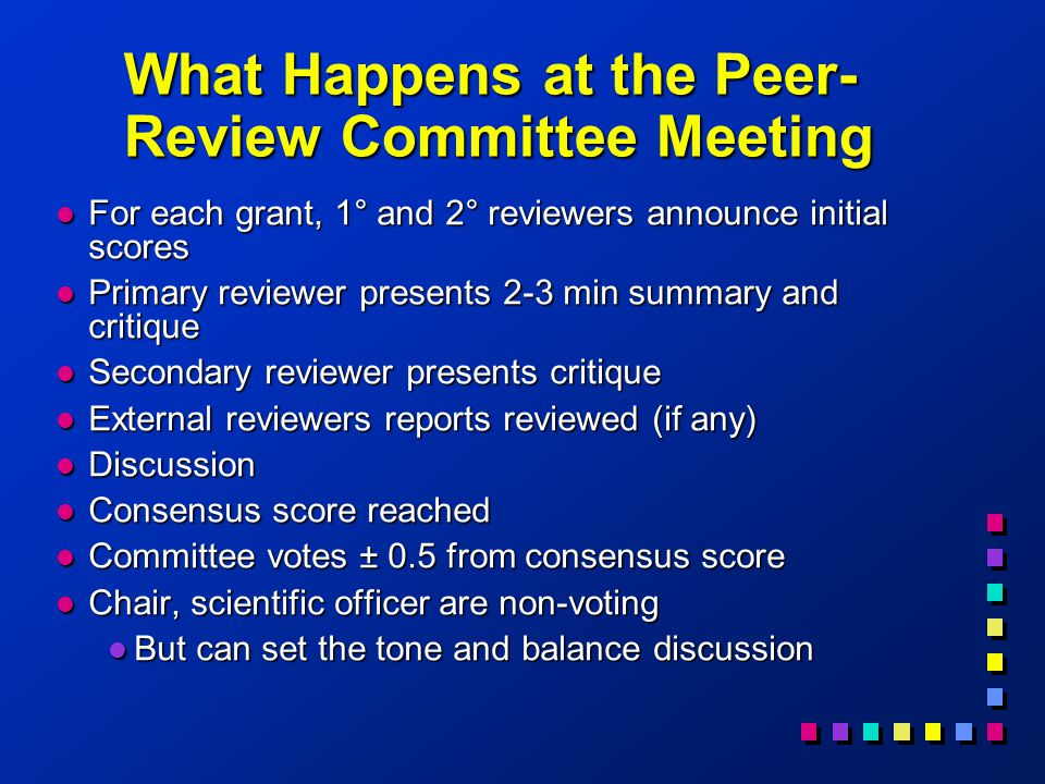 What Happens at the Peer- Review Committee Meeting l For each grant, 1° and 2° reviewers announce initial scores l Primary reviewer presents 2-3 min summary and critique l Secondary reviewer presents critique l External reviewers reports reviewed (if any) l Discussion l Consensus score reached l Committee votes ± 0.5 from consensus score l Chair, scientific officer are non-voting l But can set the tone and balance discussion