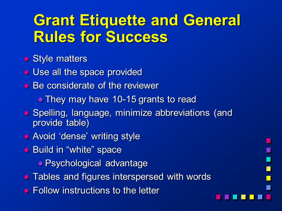Grant Etiquette and General Rules for Success l Style matters l Use all the space provided l Be considerate of the reviewer l They may have 10-15 grants to read l Spelling, language, minimize abbreviations (and provide table) l Avoid 'dense' writing style l Build in white space l Psychological advantage l Tables and figures interspersed with words l Follow instructions to the letter