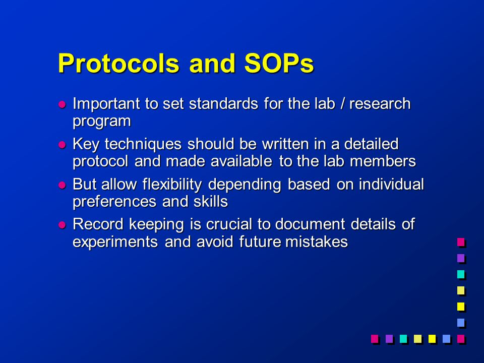 Protocols and SOPs l Important to set standards for the lab / research program l Key techniques should be written in a detailed protocol and made available to the lab members l But allow flexibility depending based on individual preferences and skills l Record keeping is crucial to document details of experiments and avoid future mistakes