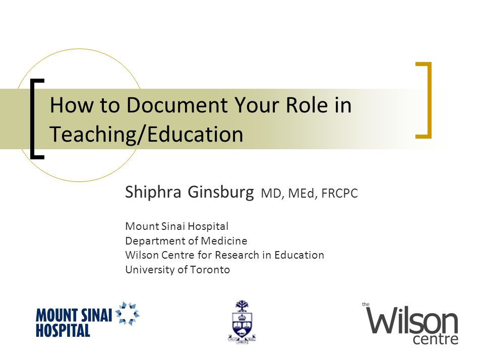 How to Document Your Role in Teaching/Education Shiphra Ginsburg MD, MEd, FRCPC Mount Sinai Hospital Department of Medicine Wilson Centre for Research