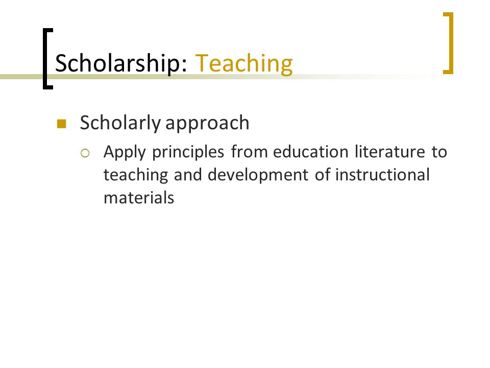 Scholarship: Teaching Scholarly approach  Apply principles from education literature to teaching and development of instructional materials
