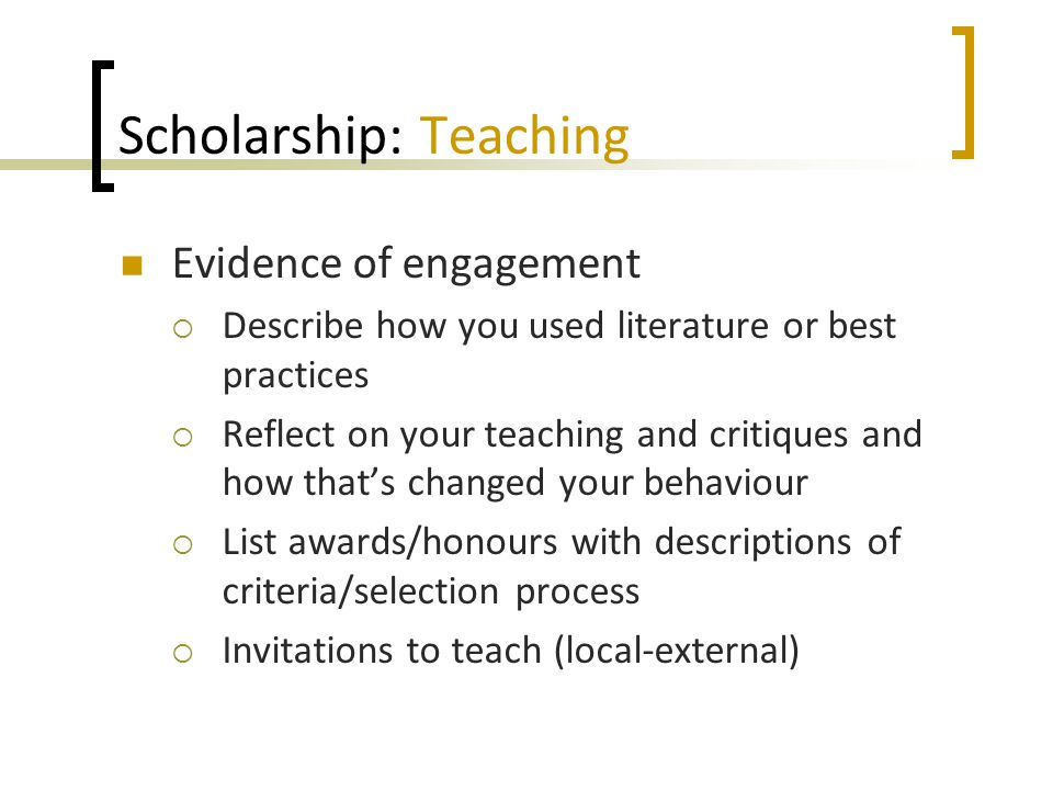 Scholarship: Teaching Evidence of engagement  Describe how you used literature or best practices  Reflect on your teaching and critiques and how that's changed your behaviour  List awards/honours with descriptions of criteria/selection process  Invitations to teach (local-external)