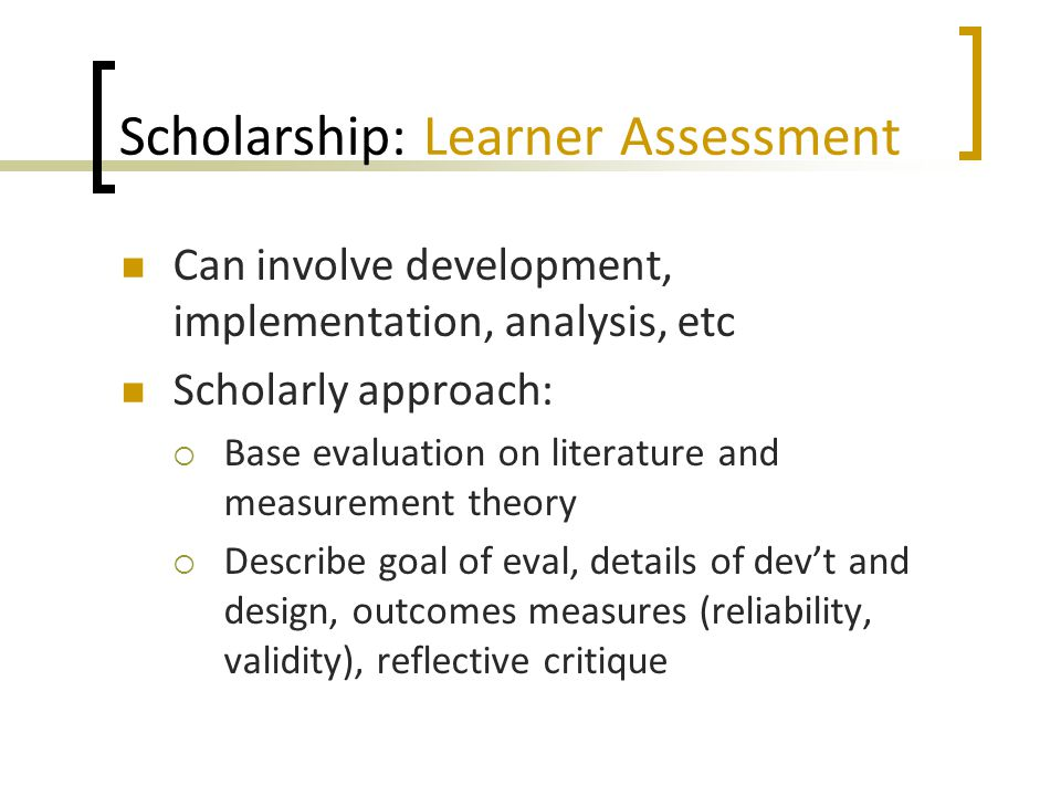 Scholarship: Learner Assessment Can involve development, implementation, analysis, etc Scholarly approach:  Base evaluation on literature and measure