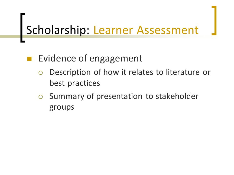 Scholarship: Learner Assessment Evidence of engagement  Description of how it relates to literature or best practices  Summary of presentation to st