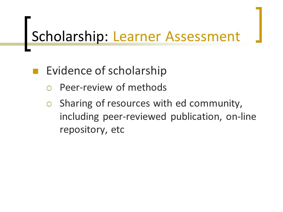 Scholarship: Learner Assessment Evidence of scholarship  Peer-review of methods  Sharing of resources with ed community, including peer-reviewed publication, on-line repository, etc