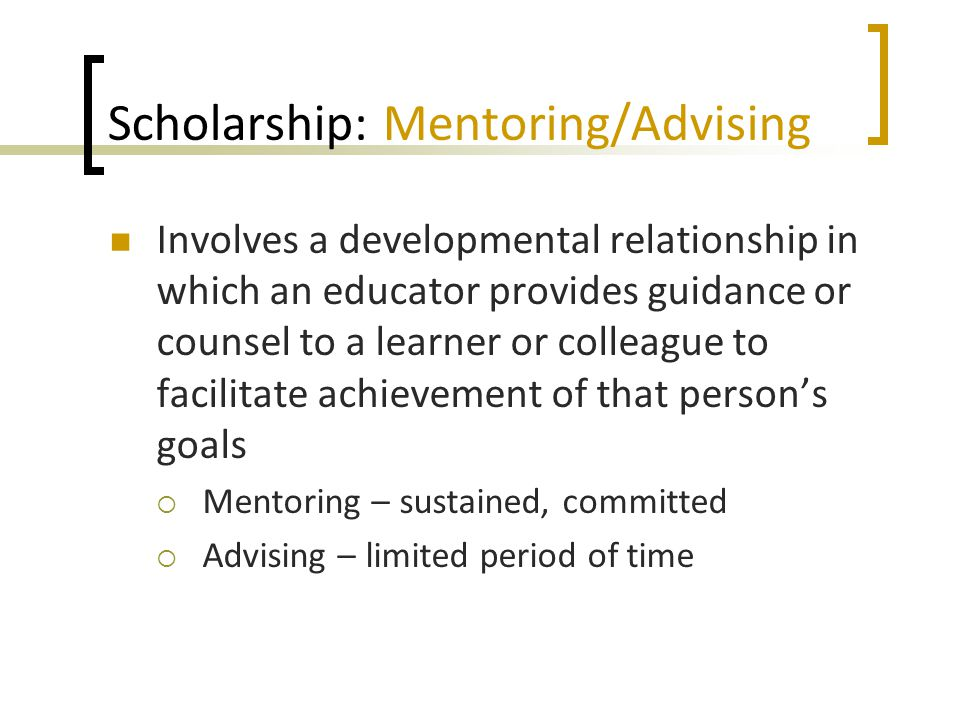 Scholarship: Mentoring/Advising Involves a developmental relationship in which an educator provides guidance or counsel to a learner or colleague to facilitate achievement of that person's goals  Mentoring – sustained, committed  Advising – limited period of time