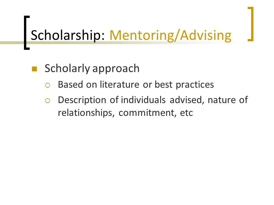 Scholarship: Mentoring/Advising Scholarly approach  Based on literature or best practices  Description of individuals advised, nature of relationships, commitment, etc