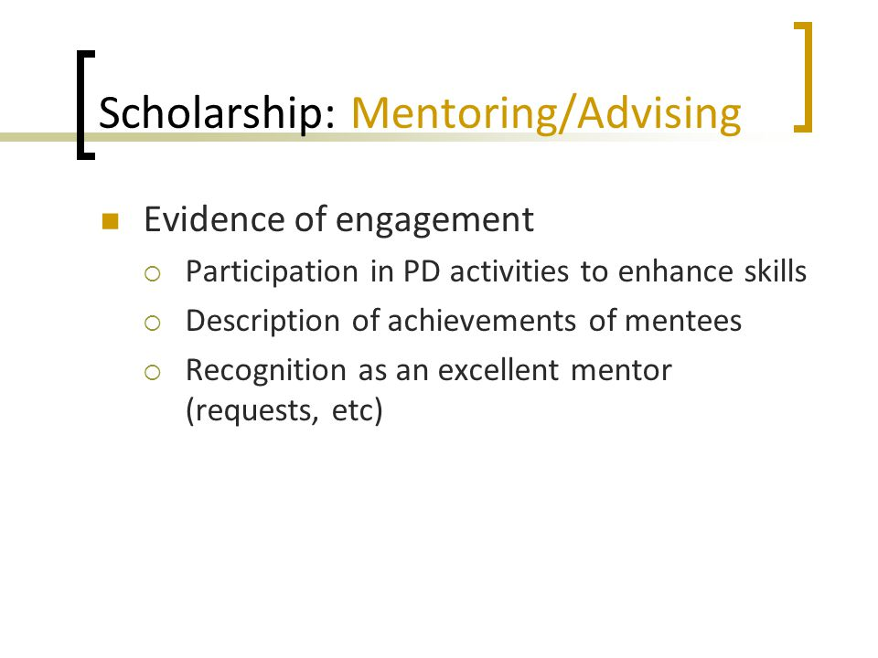 Scholarship: Mentoring/Advising Evidence of engagement  Participation in PD activities to enhance skills  Description of achievements of mentees  R