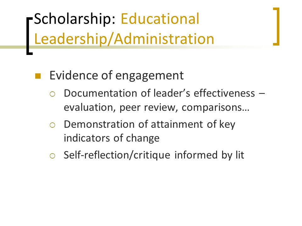 Scholarship: Educational Leadership/Administration Evidence of engagement  Documentation of leader's effectiveness – evaluation, peer review, compari