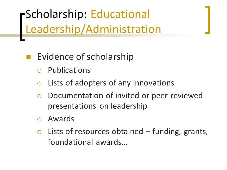 Scholarship: Educational Leadership/Administration Evidence of scholarship  Publications  Lists of adopters of any innovations  Documentation of invited or peer-reviewed presentations on leadership  Awards  Lists of resources obtained – funding, grants, foundational awards…
