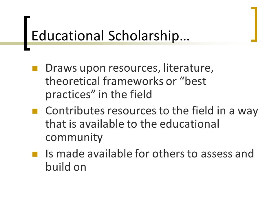 Educational Scholarship… Draws upon resources, literature, theoretical frameworks or best practices in the field Contributes resources to the field in a way that is available to the educational community Is made available for others to assess and build on