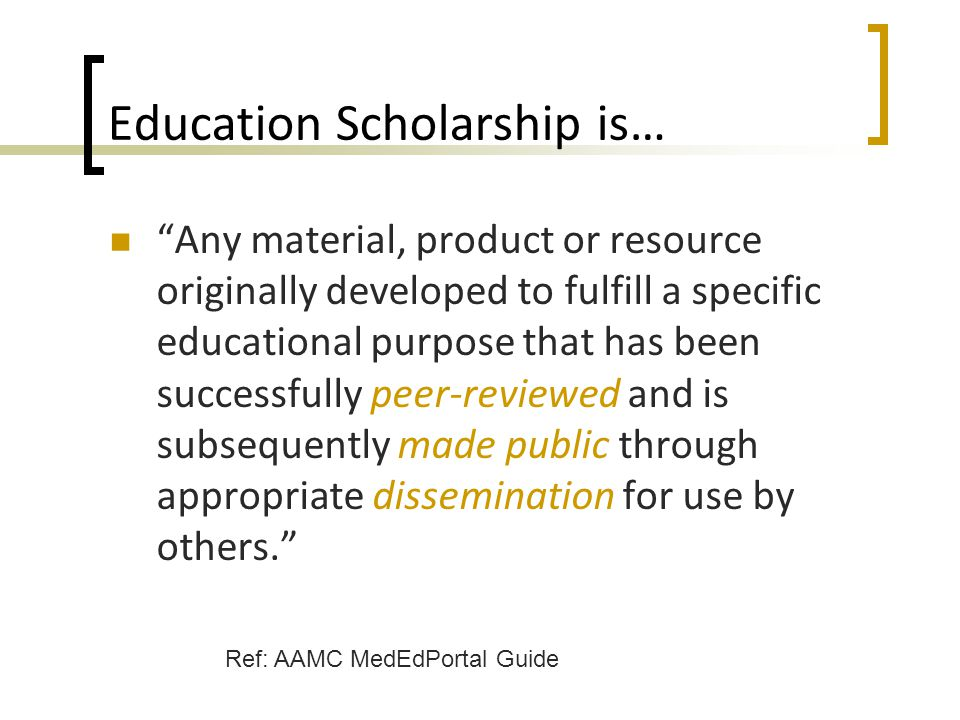 """Education Scholarship is… """"Any material, product or resource originally developed to fulfill a specific educational purpose that has been successfully"""