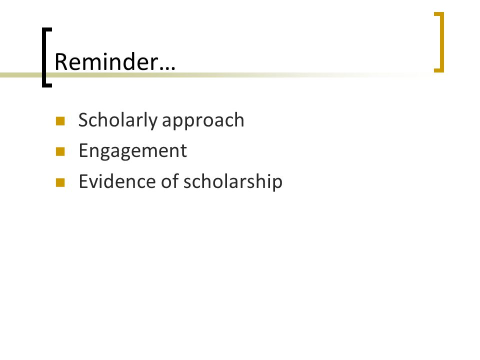Reminder… Scholarly approach Engagement Evidence of scholarship