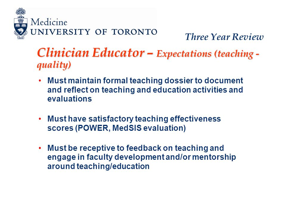 Three Year Review Clinician Educator – Expectations (teaching - quality) Must maintain formal teaching dossier to document and reflect on teaching and education activities and evaluations Must have satisfactory teaching effectiveness scores (POWER, MedSIS evaluation) Must be receptive to feedback on teaching and engage in faculty development and/or mentorship around teaching/education