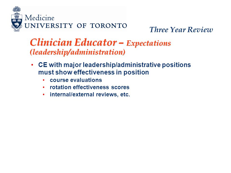 Three Year Review Clinician Educator – Expectations (leadership/administration) CE with major leadership/administrative positions must show effectiveness in position course evaluations rotation effectiveness scores internal/external reviews, etc.