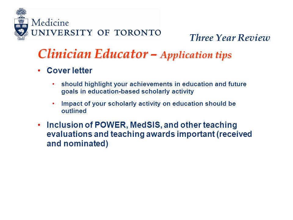 Three Year Review Clinician Educator – Application tips Cover letter should highlight your achievements in education and future goals in education-based scholarly activity Impact of your scholarly activity on education should be outlined Inclusion of POWER, MedSIS, and other teaching evaluations and teaching awards important (received and nominated)