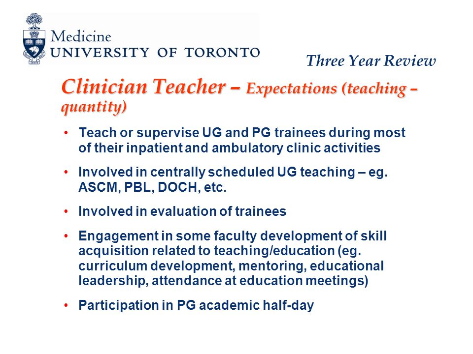 Three Year Review Clinician Teacher – Expectations (teaching – quantity) Teach or supervise UG and PG trainees during most of their inpatient and ambulatory clinic activities Involved in centrally scheduled UG teaching – eg.