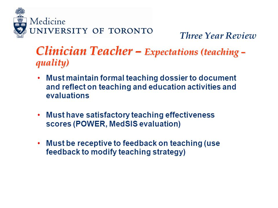 Three Year Review Clinician Teacher – Expectations (teaching – quality) Must maintain formal teaching dossier to document and reflect on teaching and education activities and evaluations Must have satisfactory teaching effectiveness scores (POWER, MedSIS evaluation) Must be receptive to feedback on teaching (use feedback to modify teaching strategy)
