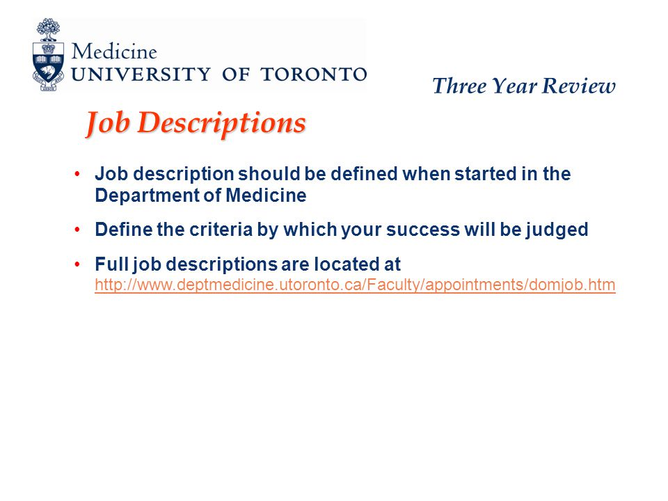 Three Year Review Job Descriptions Job description should be defined when started in the Department of Medicine Define the criteria by which your success will be judged Full job descriptions are located at http://www.deptmedicine.utoronto.ca/Faculty/appointments/domjob.htm http://www.deptmedicine.utoronto.ca/Faculty/appointments/domjob.htm