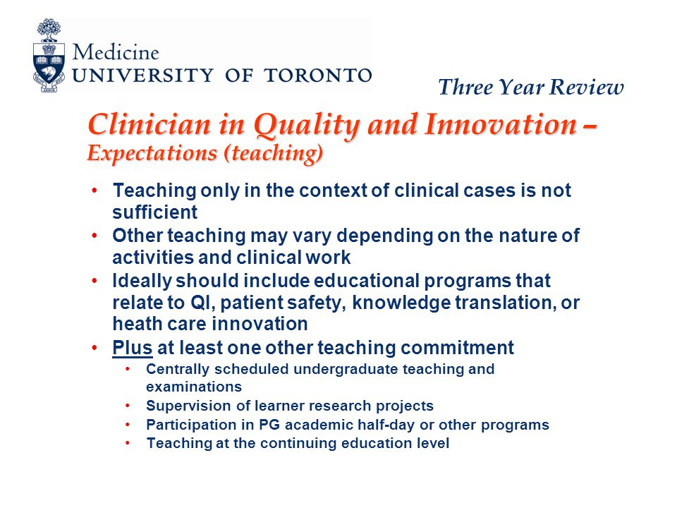 Three Year Review Clinician in Quality and Innovation – Expectations (teaching) Teaching only in the context of clinical cases is not sufficient Other teaching may vary depending on the nature of activities and clinical work Ideally should include educational programs that relate to QI, patient safety, knowledge translation, or heath care innovation Plus at least one other teaching commitment Centrally scheduled undergraduate teaching and examinations Supervision of learner research projects Participation in PG academic half-day or other programs Teaching at the continuing education level