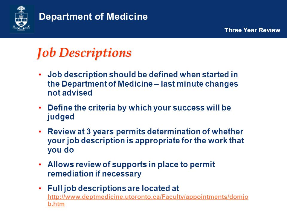 Department of Medicine Three Year Review Job Descriptions Job description should be defined when started in the Department of Medicine – last minute changes not advised Define the criteria by which your success will be judged Review at 3 years permits determination of whether your job description is appropriate for the work that you do Allows review of supports in place to permit remediation if necessary Full job descriptions are located at http://www.deptmedicine.utoronto.ca/Faculty/appointments/domjo b.htm http://www.deptmedicine.utoronto.ca/Faculty/appointments/domjo b.htm