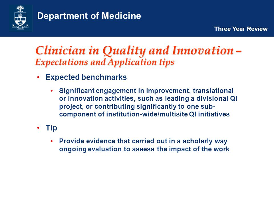Department of Medicine Three Year Review Clinician in Quality and Innovation – Expectations and Application tips Expected benchmarks Significant engagement in improvement, translational or innovation activities, such as leading a divisional QI project, or contributing significantly to one sub- component of institution-wide/multisite QI initiatives Tip Provide evidence that carried out in a scholarly way ongoing evaluation to assess the impact of the work