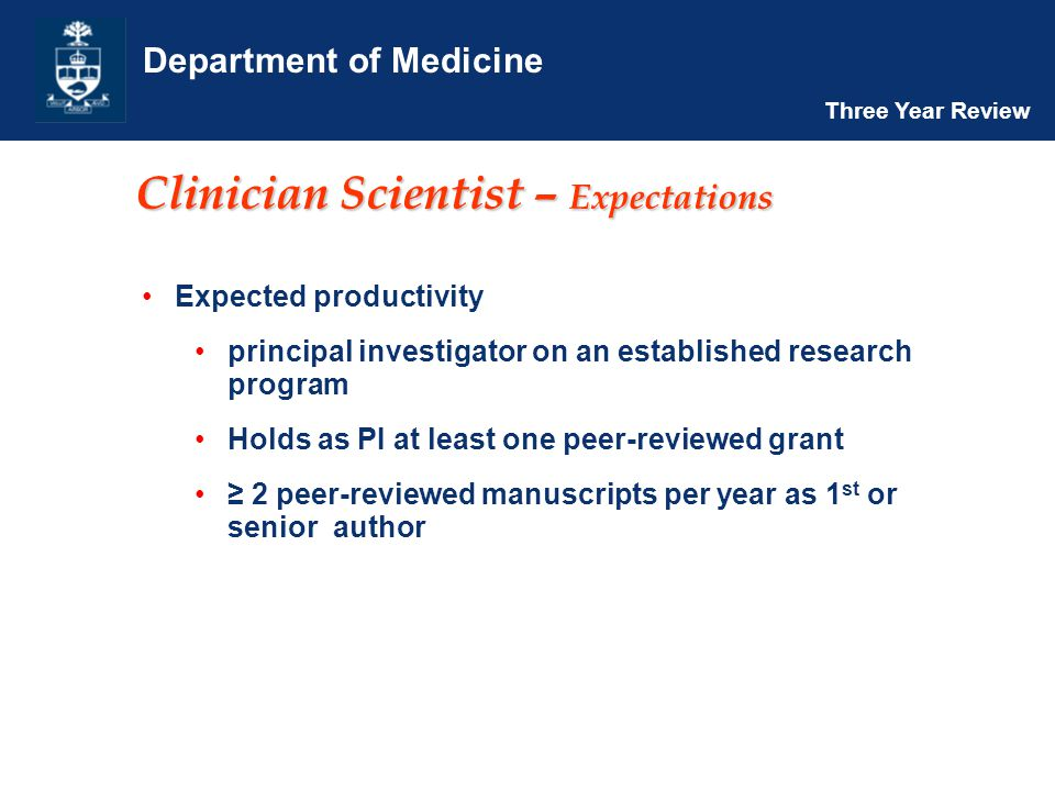 Department of Medicine Three Year Review Clinician Scientist – Expectations Expected productivity principal investigator on an established research program Holds as PI at least one peer-reviewed grant ≥ 2 peer-reviewed manuscripts per year as 1 st or senior author
