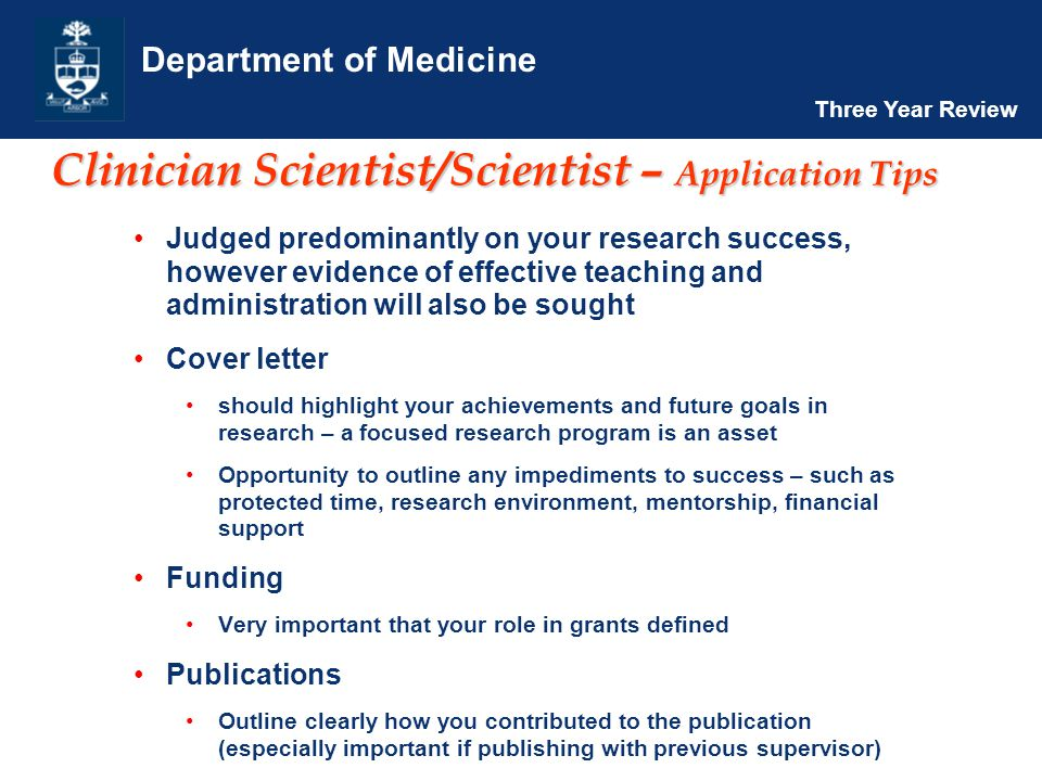 Department of Medicine Three Year Review Clinician Scientist/Scientist – Application Tips Judged predominantly on your research success, however evidence of effective teaching and administration will also be sought Cover letter should highlight your achievements and future goals in research – a focused research program is an asset Opportunity to outline any impediments to success – such as protected time, research environment, mentorship, financial support Funding Very important that your role in grants defined Publications Outline clearly how you contributed to the publication (especially important if publishing with previous supervisor)