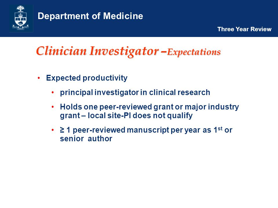 Department of Medicine Three Year Review Clinician Investigator – Expectations Expected productivity principal investigator in clinical research Holds one peer-reviewed grant or major industry grant – local site-PI does not qualify ≥ 1 peer-reviewed manuscript per year as 1 st or senior author