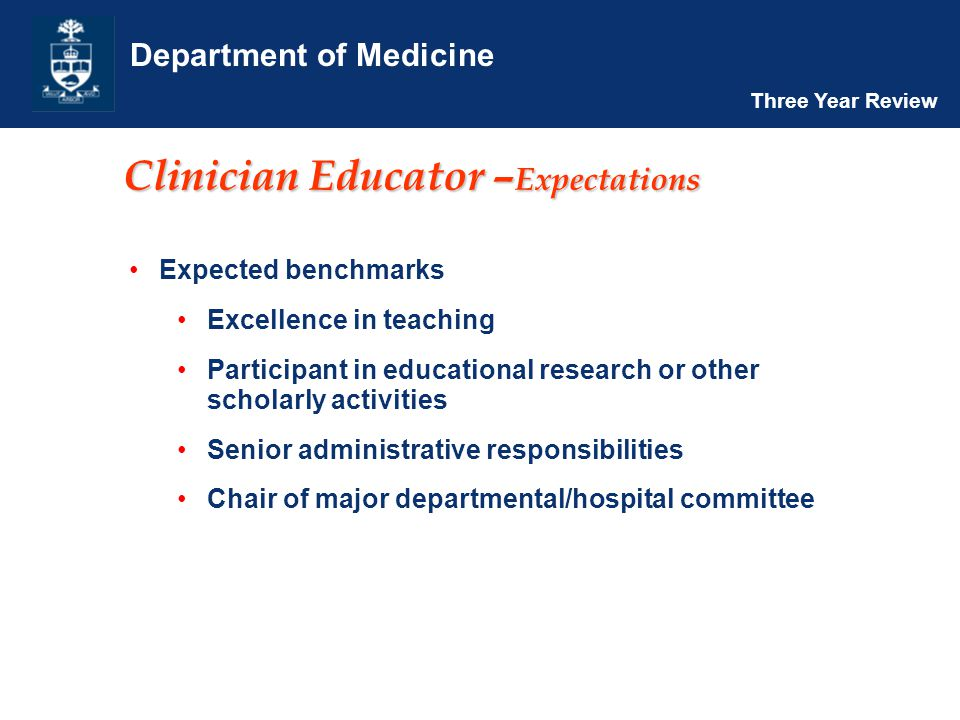 Department of Medicine Three Year Review Clinician Educator – Expectations Expected benchmarks Excellence in teaching Participant in educational research or other scholarly activities Senior administrative responsibilities Chair of major departmental/hospital committee