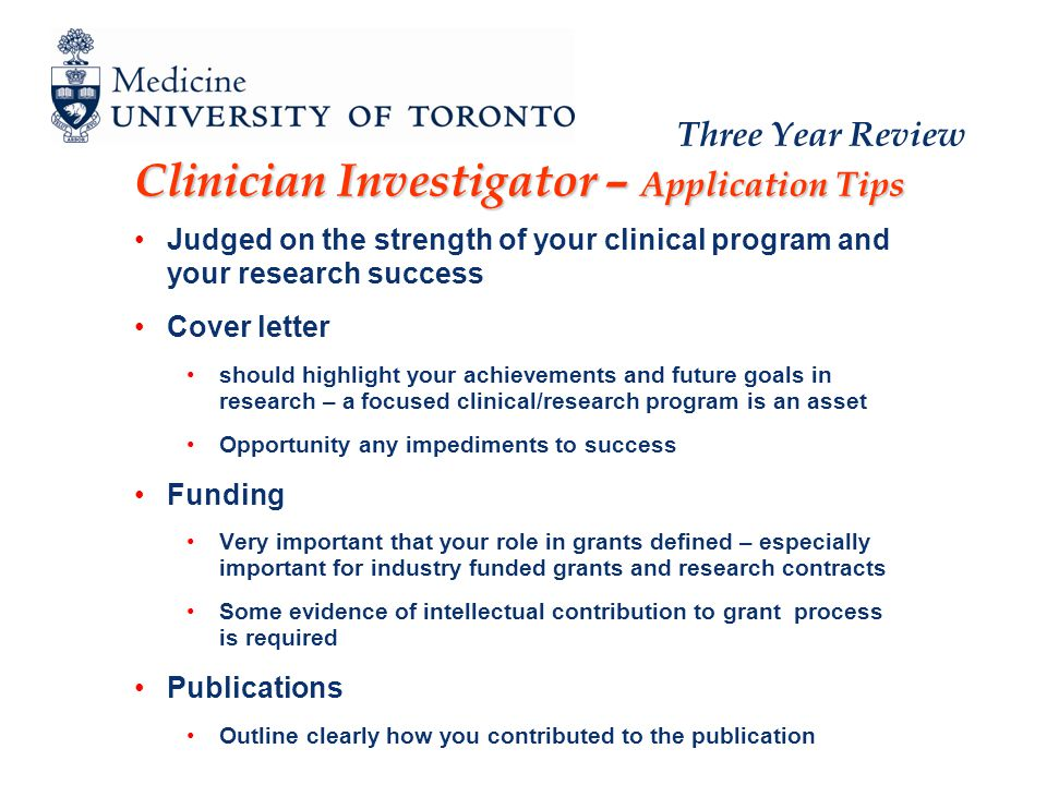 Three Year Review Clinician Investigator – Application Tips Judged on the strength of your clinical program and your research success Cover letter should highlight your achievements and future goals in research – a focused clinical/research program is an asset Opportunity any impediments to success Funding Very important that your role in grants defined – especially important for industry funded grants and research contracts Some evidence of intellectual contribution to grant process is required Publications Outline clearly how you contributed to the publication