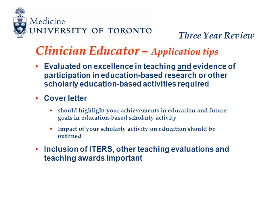 Three Year Review Clinician Educator – Application tips Evaluated on excellence in teaching and evidence of participation in education-based research or other scholarly education-based activities required Cover letter should highlight your achievements in education and future goals in education-based scholarly activity Impact of your scholarly activity on education should be outlined Inclusion of ITERS, other teaching evaluations and teaching awards important