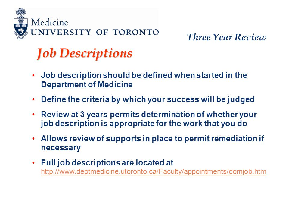 Three Year Review Job Descriptions Job description should be defined when started in the Department of Medicine Define the criteria by which your success will be judged Review at 3 years permits determination of whether your job description is appropriate for the work that you do Allows review of supports in place to permit remediation if necessary Full job descriptions are located at http://www.deptmedicine.utoronto.ca/Faculty/appointments/domjob.htm http://www.deptmedicine.utoronto.ca/Faculty/appointments/domjob.htm