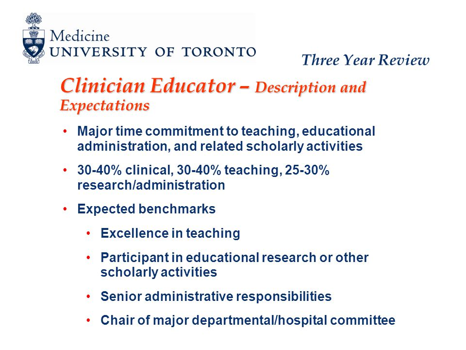 Three Year Review Clinician Educator – Description and Expectations Major time commitment to teaching, educational administration, and related scholarly activities 30-40% clinical, 30-40% teaching, 25-30% research/administration Expected benchmarks Excellence in teaching Participant in educational research or other scholarly activities Senior administrative responsibilities Chair of major departmental/hospital committee