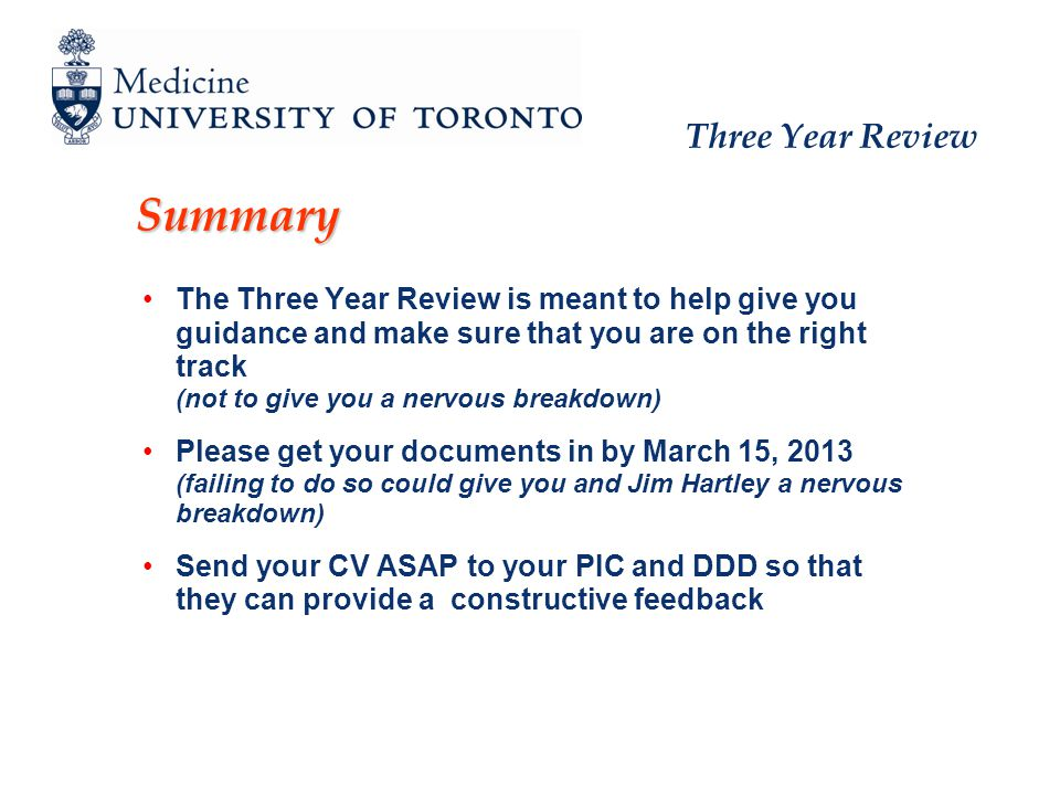 Three Year Review Summary The Three Year Review is meant to help give you guidance and make sure that you are on the right track (not to give you a nervous breakdown) Please get your documents in by March 15, 2013 (failing to do so could give you and Jim Hartley a nervous breakdown) Send your CV ASAP to your PIC and DDD so that they can provide a constructive feedback