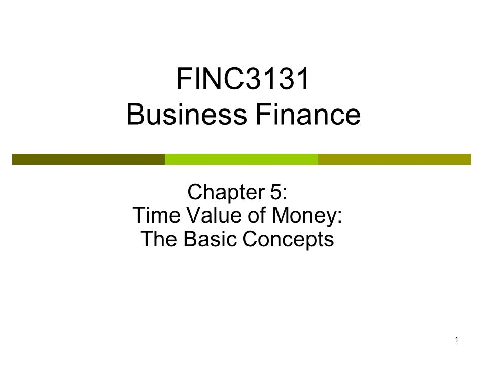 1 FINC3131 Business Finance Chapter 5: Time Value of Money: The Basic Concepts
