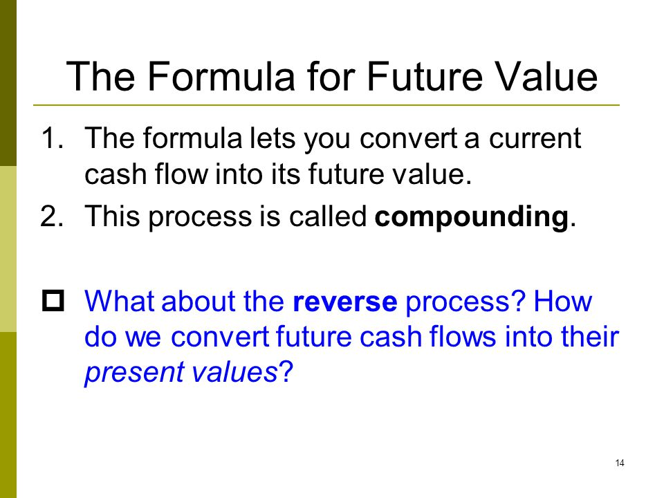 14 The Formula for Future Value 1.The formula lets you convert a current cash flow into its future value. 2.This process is called compounding.  What