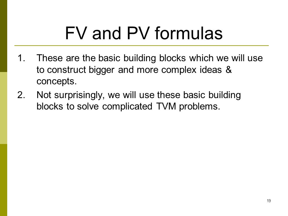 19 FV and PV formulas 1.These are the basic building blocks which we will use to construct bigger and more complex ideas & concepts. 2.Not surprisingl
