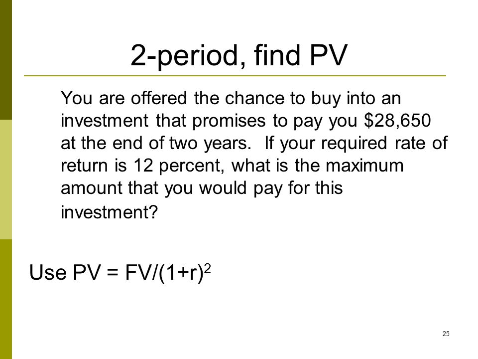 25 2-period, find PV You are offered the chance to buy into an investment that promises to pay you $28,650 at the end of two years. If your required r
