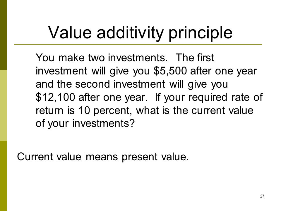 27 Value additivity principle You make two investments. The first investment will give you $5,500 after one year and the second investment will give y