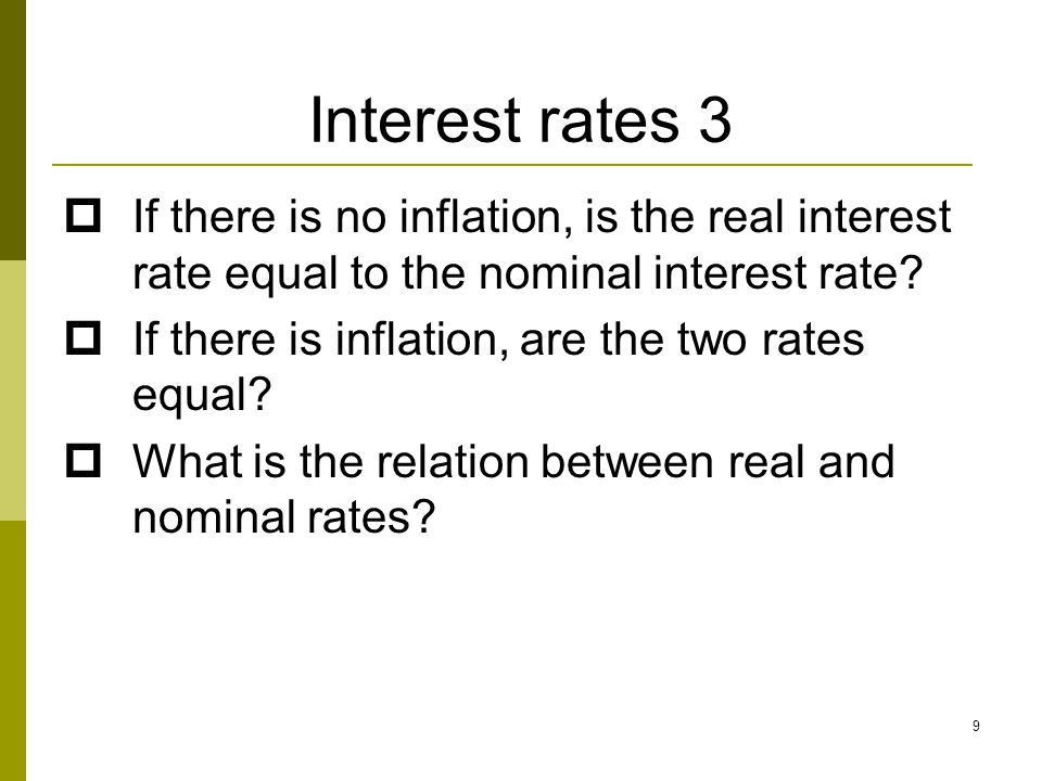 9 Interest rates 3  If there is no inflation, is the real interest rate equal to the nominal interest rate?  If there is inflation, are the two rate