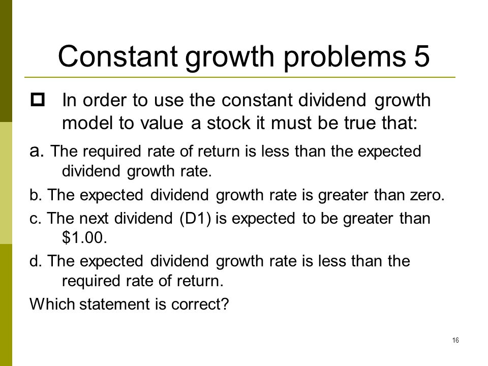 16 Constant growth problems 5  In order to use the constant dividend growth model to value a stock it must be true that: a. The required rate of retu