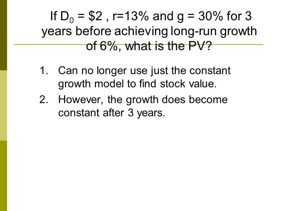 If D 0 = $2, r=13% and g = 30% for 3 years before achieving long-run growth of 6%, what is the PV? 1.Can no longer use just the constant growth model