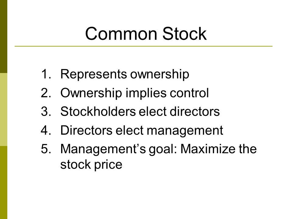 Common Stock 1.Represents ownership 2.Ownership implies control 3.Stockholders elect directors 4.Directors elect management 5.Management's goal: Maxim