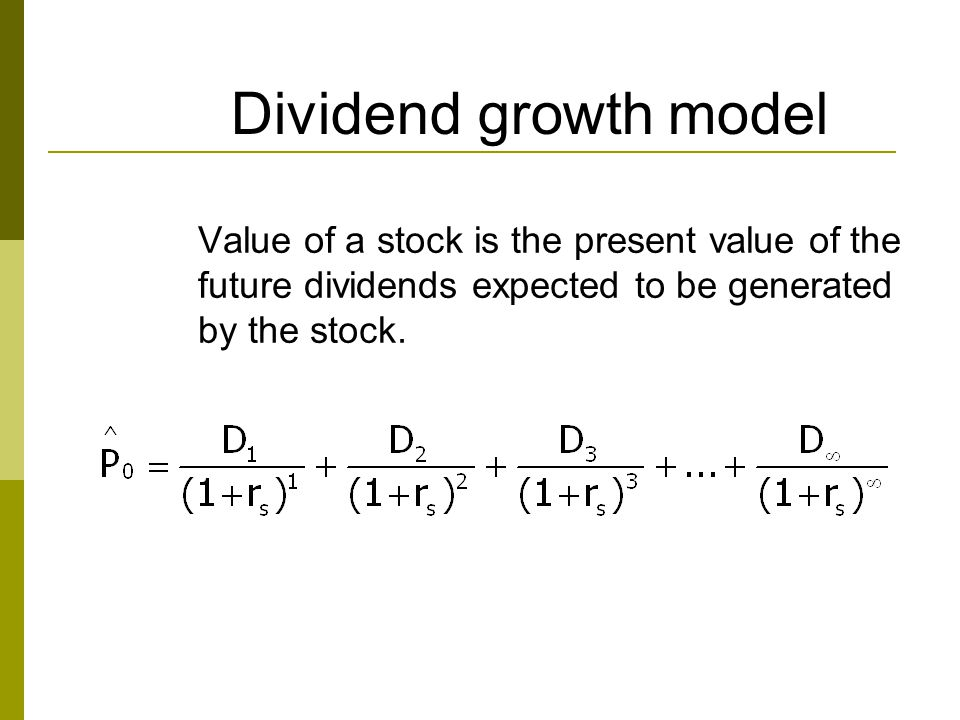 Dividend growth model Value of a stock is the present value of the future dividends expected to be generated by the stock.