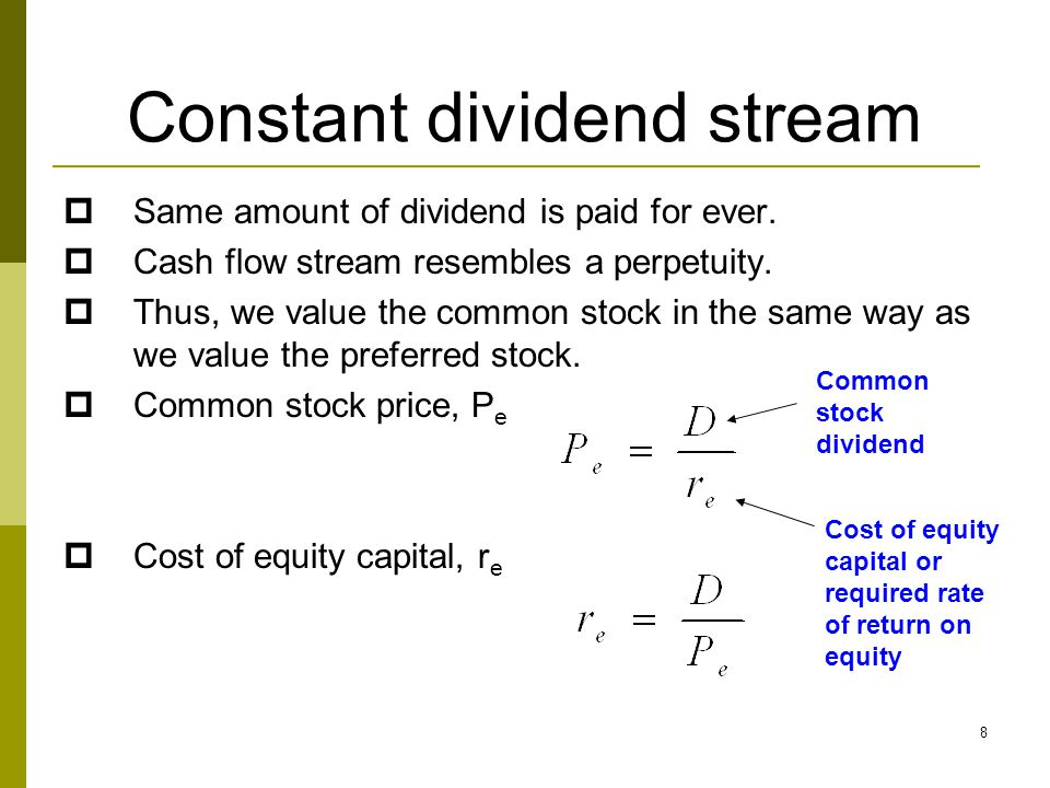 8 Constant dividend stream  Same amount of dividend is paid for ever.  Cash flow stream resembles a perpetuity.  Thus, we value the common stock in
