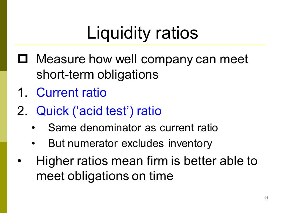 11 Liquidity ratios  Measure how well company can meet short-term obligations 1.Current ratio 2.Quick ('acid test') ratio Same denominator as current