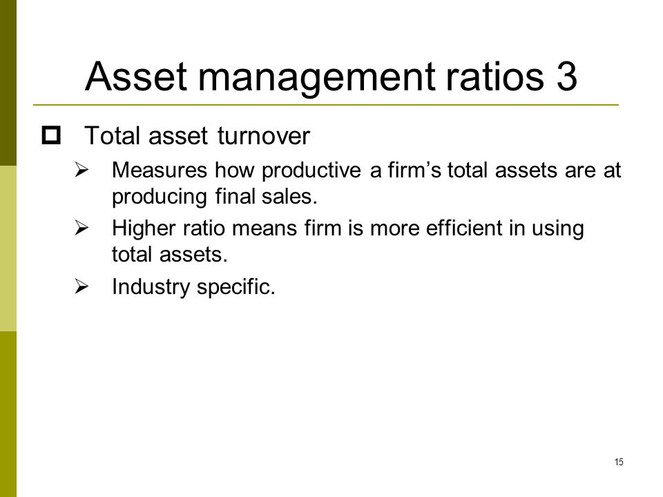 15 Asset management ratios 3  Total asset turnover  Measures how productive a firm's total assets are at producing final sales.  Higher ratio means