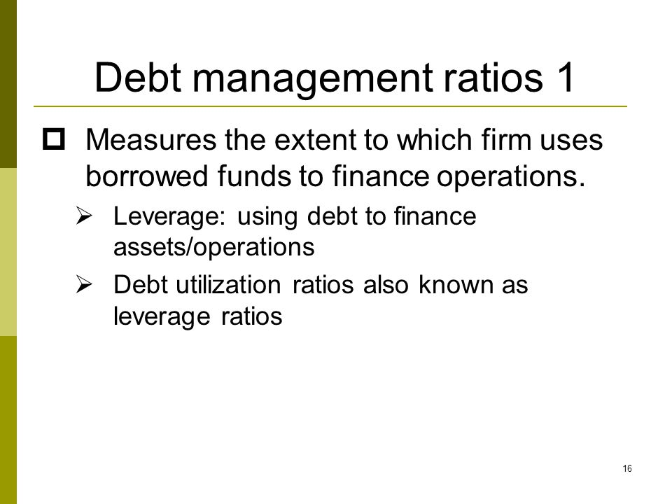16 Debt management ratios 1  Measures the extent to which firm uses borrowed funds to finance operations.  Leverage: using debt to finance assets/op